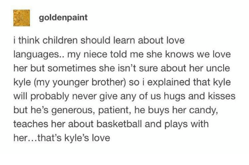 hugs and kisses: goldenpaint  i think children should learn about love  languages.. my niece told me she knows we love  her but sometimes she isn't sure about her uncle  kyle (my younger brother) so i explained that kyle  vwill probably never give any of us hugs and kisses  but he's generous, patient, he buys her candy,  teaches her about basketball and plays with  her...that's kyle's love