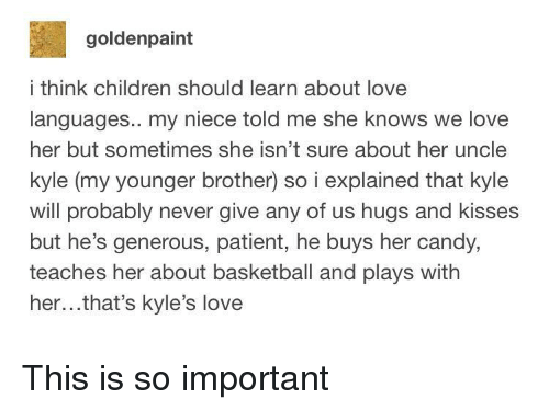 hugs and kisses: goldenpaint  i think children should learn about love  languages.. my niece told me she knows we love  her but sometimes she isn't sure about her uncle  kyle (my younger brother) so i explained that kyle  will probably never give any of us hugs and kisses  but he's generous, patient, he buys her candy,  teaches her about basketball and plays with  her...that's kyle's love This is so important
