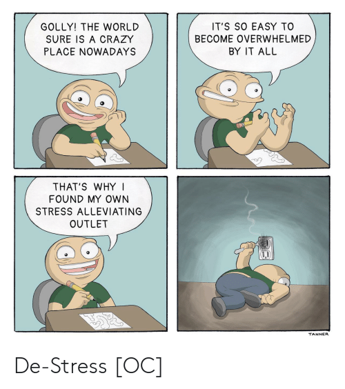 Golly: GOLLY! THE WORLD  SURE IS A CRAZY  PLACE NOWADAYS  IT'S SO EASY TO  BECOME OVERWHELMED  BY IT ALL  THAT'S WHY I  FOUND MY OWN  STRESS ALLEVIATING  OUTLET  TANNER De-Stress [OC]