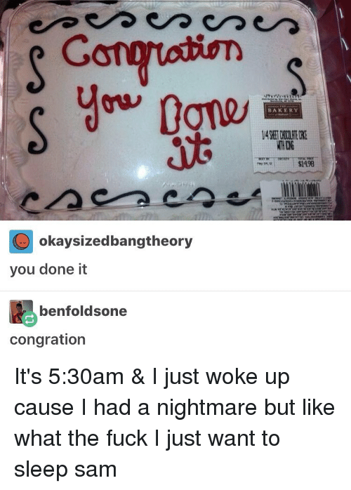 You Done It: Gong  O okaysizedbangtheory  you done it  benfoldsone  congration  BAKERY  $l498 It's 5:30am & I just woke up cause I had a nightmare but like what the fuck I just want to sleep ≪sam≫