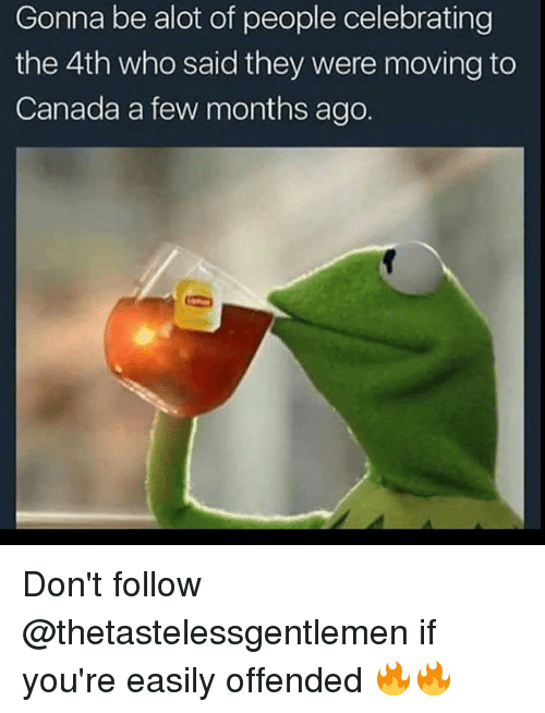 Moving To Canada: Gonna be alot of people celebrating  the 4th who said they were moving to  Canada a few months ago. Don't follow @thetastelessgentlemen if you're easily offended 🔥🔥