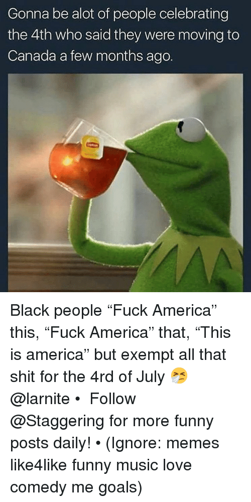 "America, Funny, and Goals: Gonna be alot of people celebrating  the 4th who said they were moving to  Canada a few months ago. Black people ""Fuck America"" this, ""Fuck America"" that, ""This is america"" but exempt all that shit for the 4rd of July 🤧 @larnite • ➫➫➫ Follow @Staggering for more funny posts daily! • (Ignore: memes like4like funny music love comedy me goals)"