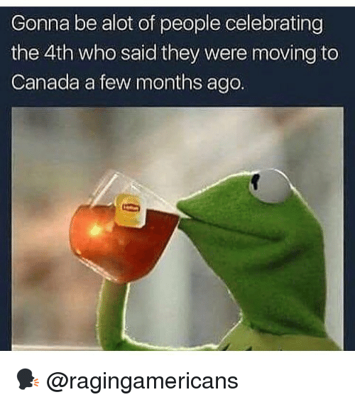 Moving To Canada: Gonna be alot of people celebrating  the 4th who said they were moving to  Canada a few months ago 🗣 @ragingamericans