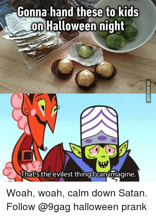 Calm Down Satan: Gonna:hand these to kids  on Halloween night  That:s the evilest thing canimagine. Woah, woah, calm down Satan. Follow @9gag halloween prank