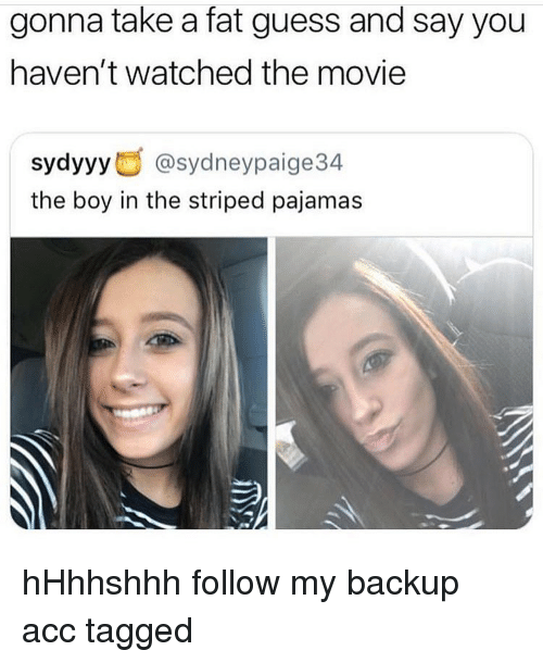 Memes, Guess, and Movie: gonna take a fat guess and say you  haven't watched the movie  sydyyy @sydneypaige34  the boy in the striped pajamas hHhhshhh follow my backup acc tagged