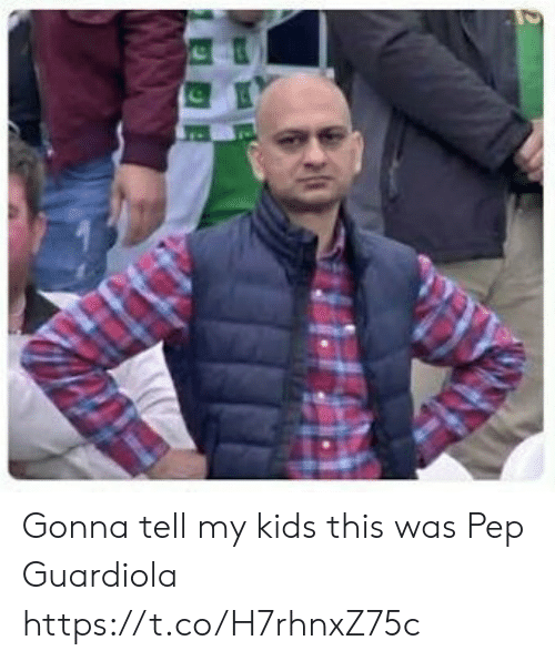 pep guardiola: Gonna tell my kids this was Pep Guardiola https://t.co/H7rhnxZ75c