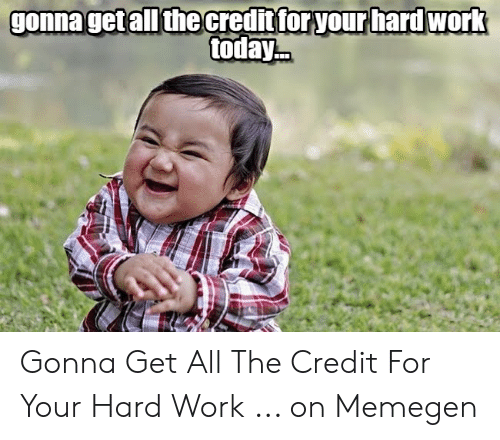Hard Work Meme: gonnaget all the credit foryour hard work  today Gonna Get All The Credit For Your Hard Work ... on Memegen