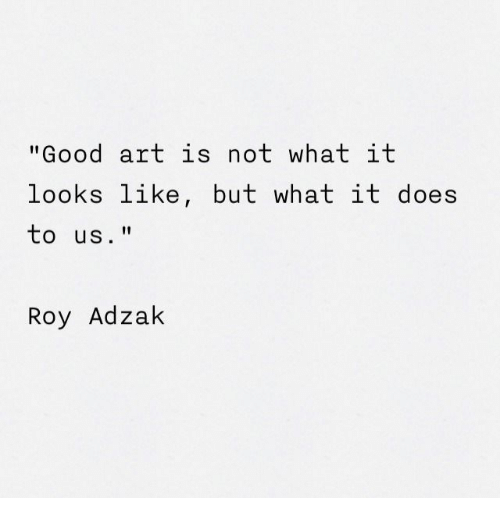 """Good, Art, and What: """"Good art is not what it  looks like, but what it does  to us.""""  Roy Adzak"""