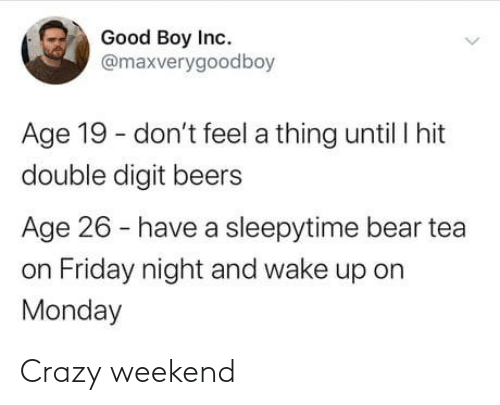 tea: Good Boy Inc.  @maxverygoodboy  Age 19 - don't feel a thing until I hit  double digit beers  Age 26 - have a sleepytime bear tea  on Friday night and wake up on  Monday Crazy weekend