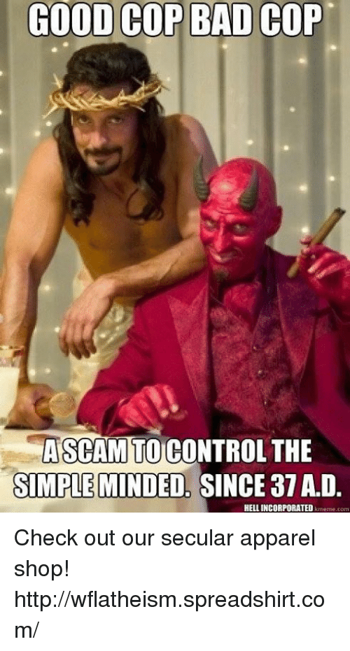 Good Cop Bad Cop: GOOD COP BAD COP  ASCAM TO  CONTROL THE  SIMPLEMINDED, SINCE 37A D.  HELL INCORPORATED  krmeme com Check out our secular apparel shop! http://wflatheism.spreadshirt.com/