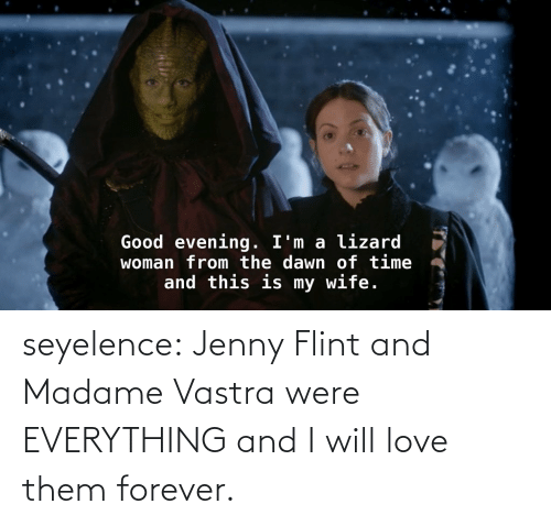 Forever: Good evening. I'm a lizard  woman from the dawn of time  and this is my wife. seyelence:  Jenny Flint and Madame Vastra were EVERYTHING and I will love them forever.