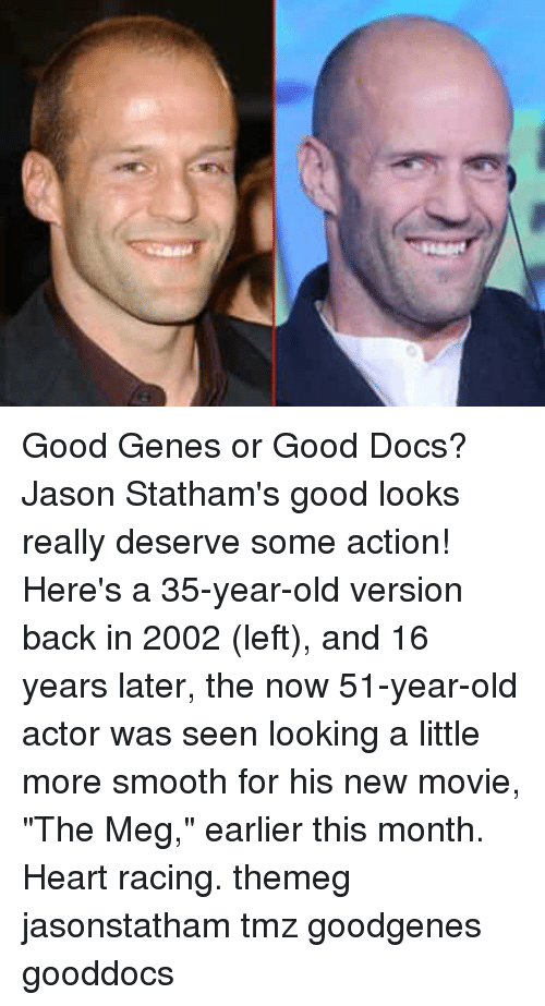 "Memes, Smooth, and Good: Good Genes or Good Docs? Jason Statham's good looks really deserve some action! Here's a 35-year-old version back in 2002 (left), and 16 years later, the now 51-year-old actor was seen looking a little more smooth for his new movie, ""The Meg,"" earlier this month. Heart racing. themeg jasonstatham tmz goodgenes gooddocs"