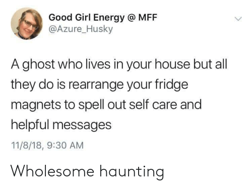 Haunting: Good Girl Energy @ MFF  @Azure_Husky  A ghost who lives in your house but all  they do is rearrange your fridge  magnets to spell out self care and  helpful messages  11/8/18, 9:30 AM Wholesome haunting