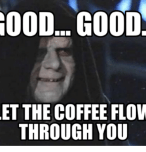 Flow, Flowing, and Yoda Coffee: GOOD... GOOD  ET THE COFFEE FLOW  THROUGH YOU