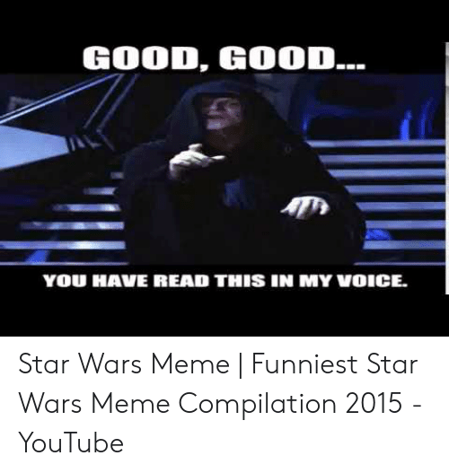 Meme, Star Wars, and youtube.com: GOOD, GOOD...  YOU HAVE READ THIS IN MY VOICE. Star Wars Meme | Funniest Star Wars Meme Compilation 2015 - YouTube
