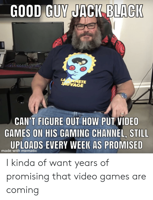 Video Games, Games, and Good: GOOD GUY JACI BLACI  ETE  VAGE  CAN'T FIGURE OUT HOW PUT VIDEO  GAMES ON HIS GAMING CHANNEL, STILL  UPLOADS EVERY WEEK AS PROMISED  made with mematic I kinda of want years of promising that video games are coming