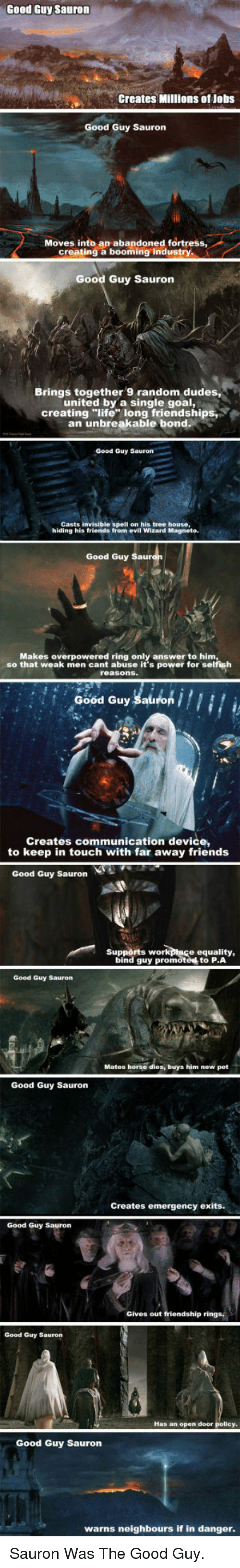 "Friends, Life, and Work: Good Guy Sauron  Creates Millions of Jobs  Good Guy Sauron  Moves into an abandoned fortress  creating a booming industry  Good Guy Sauron  Brings together 9 random dudes,  united by a single goal,  creating ""life long friendships  an unbreakable bond  Good Guy Sauron  Casts invisible spell on his tree house,  hiding his friends from evil Wizard Magneto  Good Guy  Makes overpowered ring only answer to him  so that weak men cant abuse it's power for selfish  Good Guy Sauron  Creates communication device,  to keep in touch with far away friends  Good Guy Sauron  Supports work  ptace equality,  bind guy promoted to P.A  Good Guy Sauron  Mates horse dies, buys him new pet  Good Guy Sauron  Creates emergency exits.  Good Guy Sauron  Gives out friendship rings,  Good Guy Sauron  Has an open door  Good Guy Saurorn  warns neighbours if in danger <p>Sauron Was The Good Guy.</p>"
