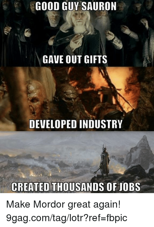 9gag, Dank, and Good: GOOD GUY SAURON  GAVE OUT GIFTS  DEVELOPED INDUSTRY  CREATED THOUSANDS OF JOBS Make Mordor great again! 9gag.com/tag/lotr?ref=fbpic