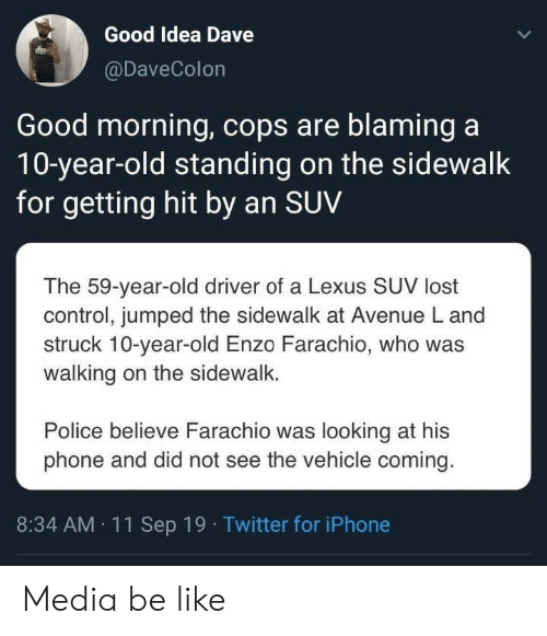 believe: Good Idea Dave  @DaveColon  Good morning, cops are blaming a  10-year-old standing on the sidewalk  for getting hit by an SUV  The 59-year-old driver of a Lexus SUV lost  control, jumped the sidewalk at Avenue L and  struck 10-year-old Enzo Farachio, who was  walking on the sidewalk.  Police believe Farachio was looking at his  phone and did not see the vehicle coming.  8:34 AM 11Sep 19 Twitter for iPhone Media be like