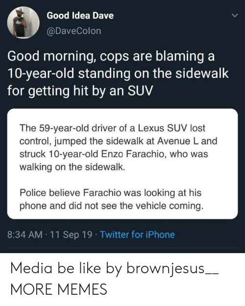 believe: Good Idea Dave  @DaveColon  Good morning, cops are blaming a  10-year-old standing on the sidewalk  for getting hit by an SUV  The 59-year-old driver of a Lexus SUV lost  control, jumped the sidewalk at Avenue L and  struck 10-year-old Enzo Farachio, who was  walking on the sidewalk.  Police believe Farachio was looking at his  phone and did not see the vehicle coming.  8:34 AM 11Sep 19 Twitter for iPhone Media be like by brownjesus__ MORE MEMES