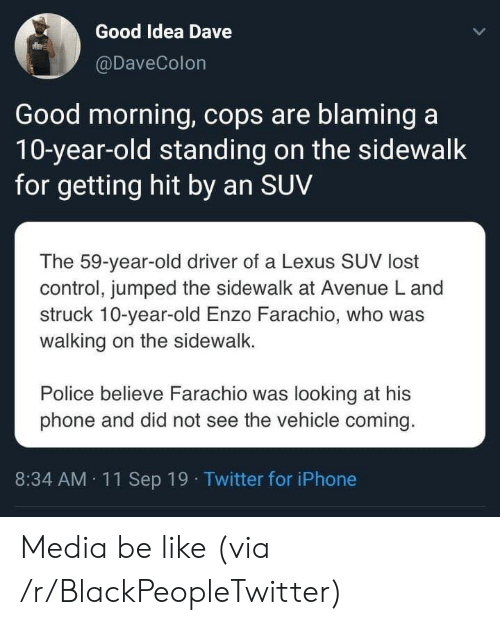 believe: Good Idea Dave  @DaveColon  Good morning, cops are blaming a  10-year-old standing on the sidewalk  for getting hit by an SUV  The 59-year-old driver of a Lexus SUV lost  control, jumped the sidewalk at Avenue L and  struck 10-year-old Enzo Farachio, who was  walking on the sidewalk.  Police believe Farachio was looking at his  phone and did not see the vehicle coming.  8:34 AM 11Sep 19 Twitter for iPhone Media be like (via /r/BlackPeopleTwitter)