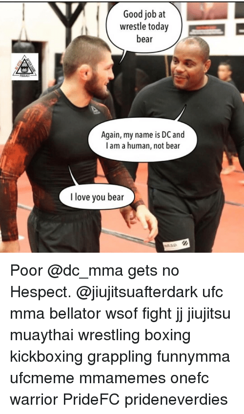 Bellator: Good job at  wrestle today  bear  Again, my name is DC and  l am a human, not bear  I love you bear  RSD Poor @dc_mma gets no Hespect. @jiujitsuafterdark ufc mma bellator wsof fight jj jiujitsu muaythai wrestling boxing kickboxing grappling funnymma ufcmeme mmamemes onefc warrior PrideFC prideneverdies