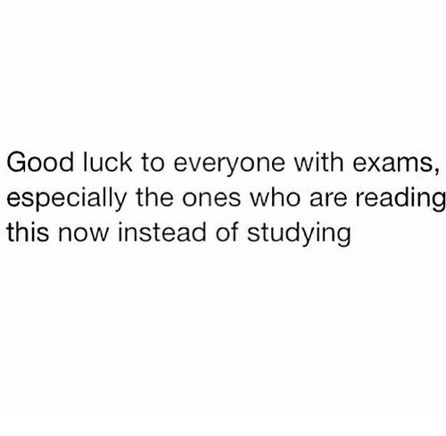Good, Luck, and Who: Good luck to everyone with exams,  especially the ones who are reading  this now instead of studying