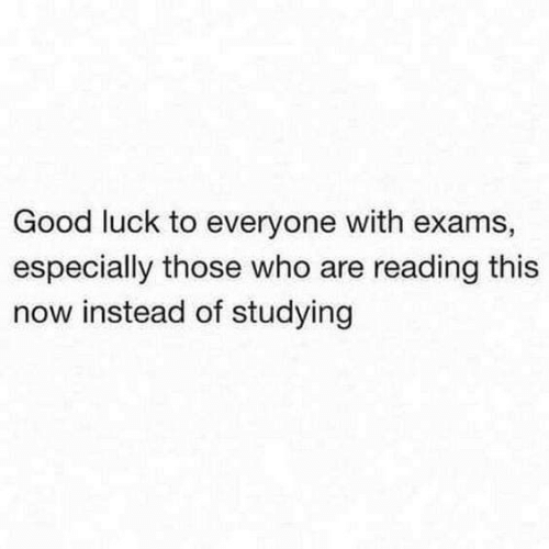 Good, Luck, and Who: Good luck to everyone with exams,  especially those who are reading this  now instead of studying