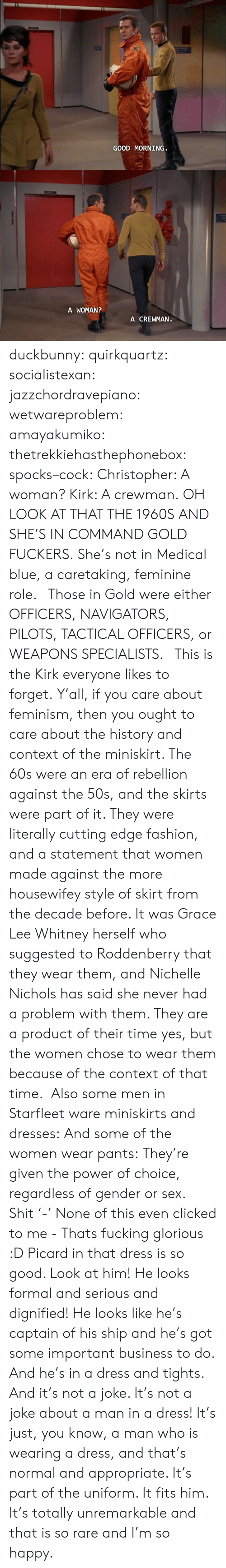 Oh Look: GOOD MORNING   A WOMAN  A CREWMAN duckbunny:  quirkquartz:   socialistexan:  jazzchordravepiano:  wetwareproblem:  amayakumiko:  thetrekkiehasthephonebox:  spocks–cock:  Christopher: A woman? Kirk: A crewman.  OH LOOK AT THAT THE 1960S  AND SHE'S IN COMMAND GOLD FUCKERS. She's not in Medical blue, a caretaking, feminine role.   Those in Gold were either OFFICERS, NAVIGATORS, PILOTS, TACTICAL OFFICERS, or WEAPONS SPECIALISTS.    This is the Kirk everyone likes to forget.  Y'all, if you care about feminism, then you ought to care about the history and context of the miniskirt. The 60s were an era of rebellion against the 50s, and the skirts were part of it. They were literally cutting edge fashion, and a statement that women made against the more housewifey style of skirt from the decade before. It was Grace Lee Whitney herself who suggested to Roddenberry that they wear them, and Nichelle Nichols has said she never had a problem with them. They are a product of their time yes, but the women chose to wear them because of the context of that time.   Also some men in Starfleet ware miniskirts and dresses: And some of the women wear pants: They're given the power of choice, regardless of gender or sex.   Shit '-' None of this even clicked to me - Thats fucking glorious :D   Picard in that dress is so good. Look at him! He looks formal and serious and dignified! He looks like he's captain of his ship and he's got some important business to do. And he's in a dress and tights. And it's not a joke. It's not a joke about a man in a dress! It's just, you know, a man who is wearing a dress, and that's normal and appropriate. It's part of the uniform. It fits him. It's totally unremarkable and that is so rare and I'm so happy.