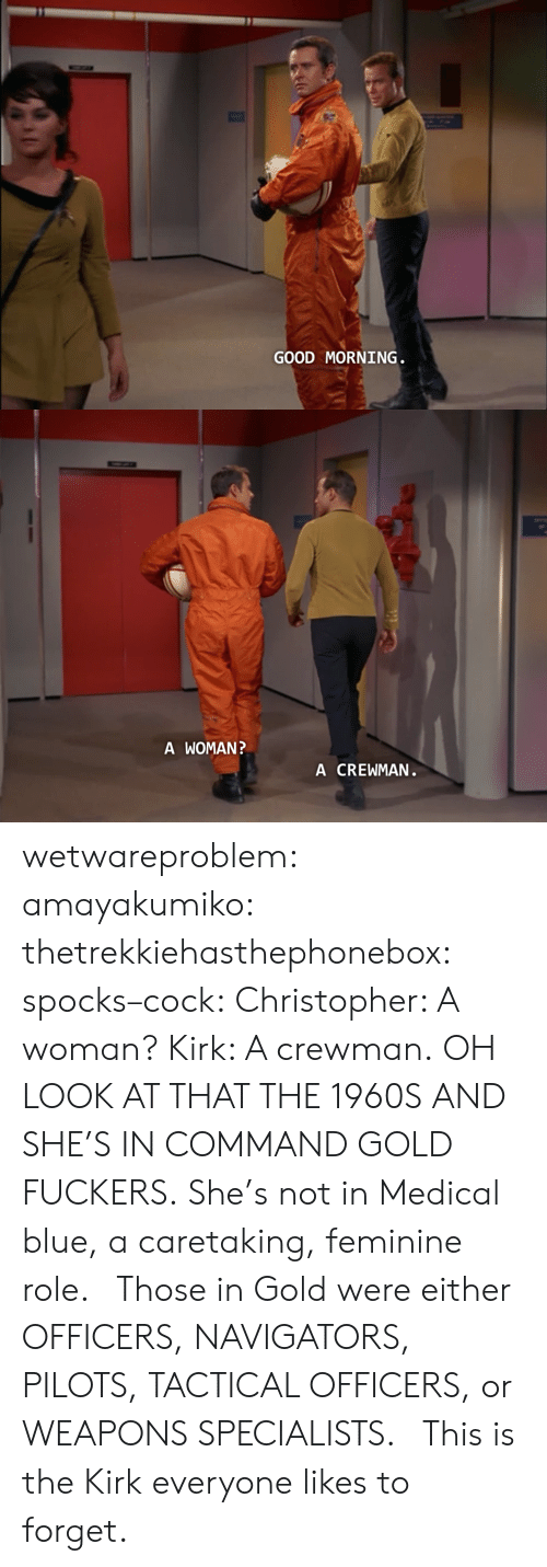 kirk: GOOD MORNING   A WOMAN  A CREWMAN wetwareproblem:  amayakumiko:  thetrekkiehasthephonebox:  spocks–cock:  Christopher: A woman? Kirk: A crewman.  OH LOOK AT THAT THE 1960S  AND SHE'S IN COMMAND GOLD FUCKERS. She's not in Medical blue, a caretaking, feminine role.   Those in Gold were either OFFICERS, NAVIGATORS, PILOTS, TACTICAL OFFICERS, or WEAPONS SPECIALISTS.    This is the Kirk everyone likes to forget.