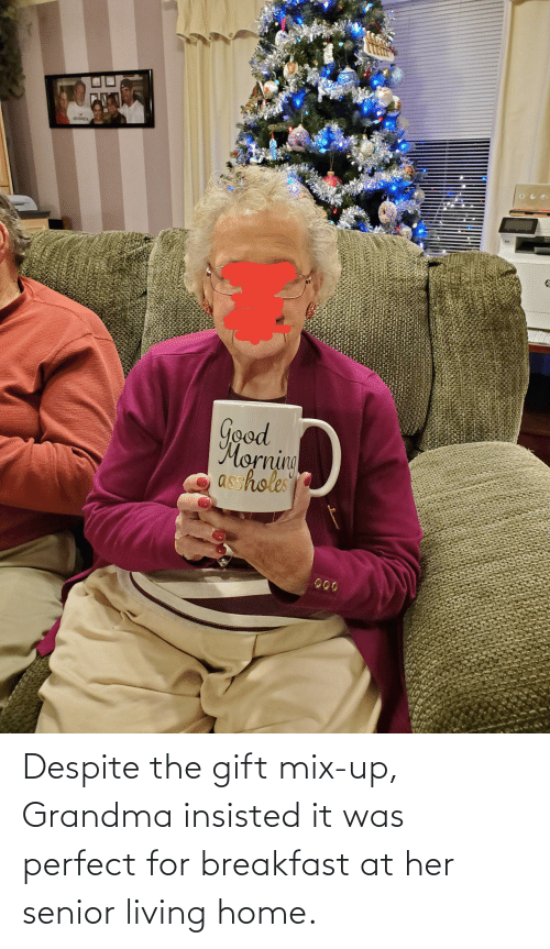senior: Good  Morning  asshole Despite the gift mix-up, Grandma insisted it was perfect for breakfast at her senior living home.