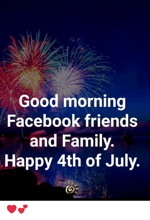 Facebook, Family, and Friends: Good morning  Facebook friends  and Family.  Happy 4th of July. ❤️💕