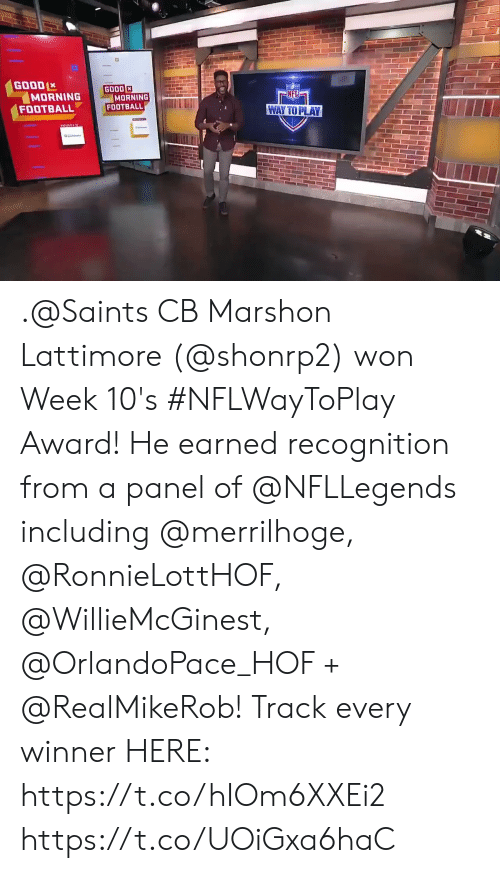 Good Morning: GOOD  MORNING  FOOTBALL  GOOD  MORNING  FOOTBALL  NFL  WAY TO PLAY .@Saints CB Marshon Lattimore (@shonrp2) won Week 10's #NFLWayToPlay Award!   He earned recognition from a panel of @NFLLegends including @merrilhoge, @RonnieLottHOF, @WillieMcGinest, @OrlandoPace_HOF + @RealMikeRob!  Track every winner HERE: https://t.co/hIOm6XXEi2 https://t.co/UOiGxa6haC