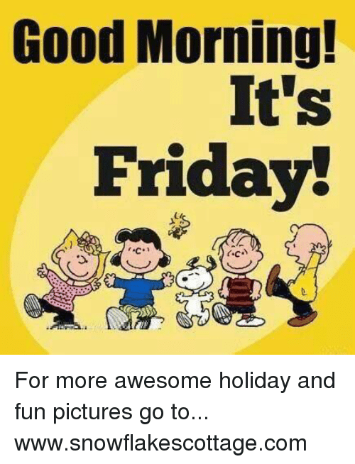 Good Morning Its Friday For More Awesome Holiday And Fun Pictures