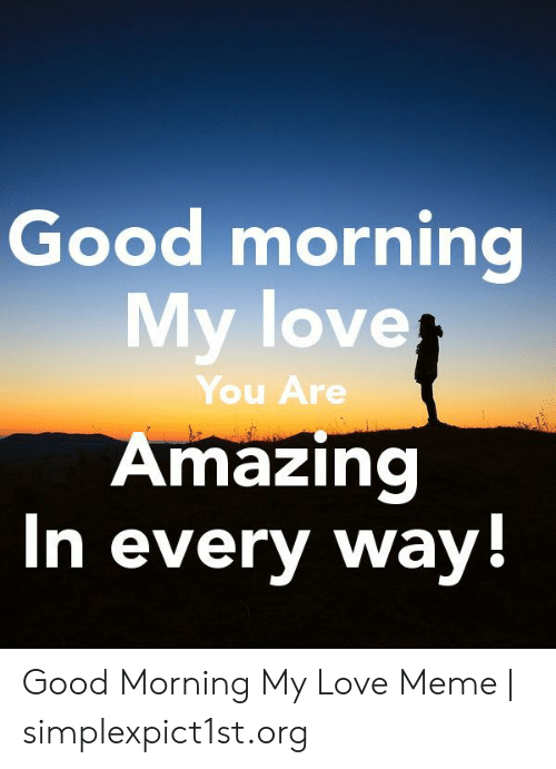 Good Morning My Love You Are Amazing N Every Way Good
