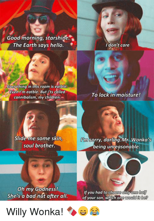 willie wonka: Good morning, starshine  The Earth says hello  Everything in this room is eatble  Even I'm eatble. But its called  cannibalism, my children.  Slide me some skin  soul brother.  Oh my Godness!  She's a bad nut after all.  I don't care  To lock in moisture!  m sorry, darling.Mr. Wonka's  being unreasonable.  you had to choose  one half  of your son, which one would it be? Willy Wonka! 🍫😄😂