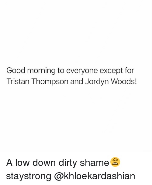 Jordyn: Good morning to everyone except for  Tristan Thompson and Jordyn Woods! A low down dirty shame😩 staystrong @khloekardashian