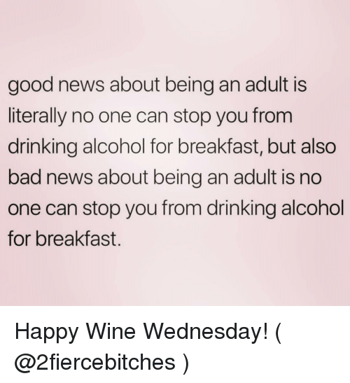 Wine Wednesday: good news about being an adult is  literally no one can stop you from  drinking alcohol for breakfast, but also  bad news about being an adult is no  one can stop you from drinking alcohol  for breakfast. Happy Wine Wednesday! ( @2fiercebitches )