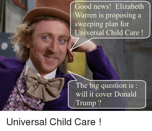 Donald Trump, Elizabeth Warren, and News: Good news! Elizabeth  Warren is proposing a  sweeping plan for  Universal Child Care!  The big question is:  will it cover Donald  Trump?