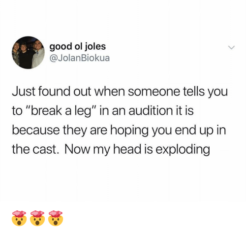 """Funny, Head, and Break: good ol joles  @JolanBiokua  Just found out when someone tells you  to """"break a leg"""" in an audition it is  because they are hoping you end up in  the cast. Now my head is exploding 🤯🤯🤯"""