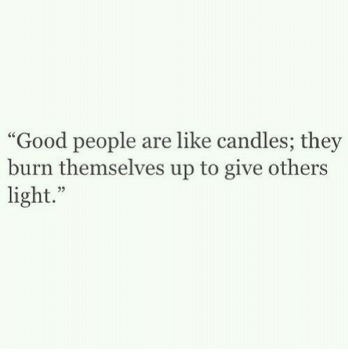 Good, Candles, and Light: Good people are like candles; they  burn themselves up to give others  light.""