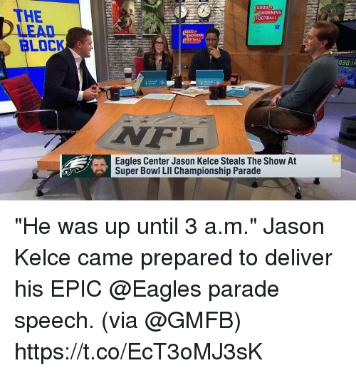 "Philadelphia Eagles, Football, and Memes: GOOD  THE  LEAD  BLOCK  MORNING  FOOTBALL  6000  MORNING  FOOTBALL  030 R  Surface  F.  Eagles Center Jason Kelce Steals The Show At  Super Bowl LIl Championship Parade ""He was up until 3 a.m.""  Jason Kelce came prepared to deliver his EPIC @Eagles parade speech. (via @GMFB) https://t.co/EcT3oMJ3sK"