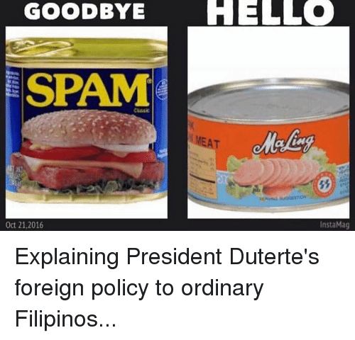 Duterte: GOODBYE  HELLO  SPAM  MNEAT  InstaMag  Oct 21, 2016 Explaining President Duterte's foreign policy to ordinary Filipinos...