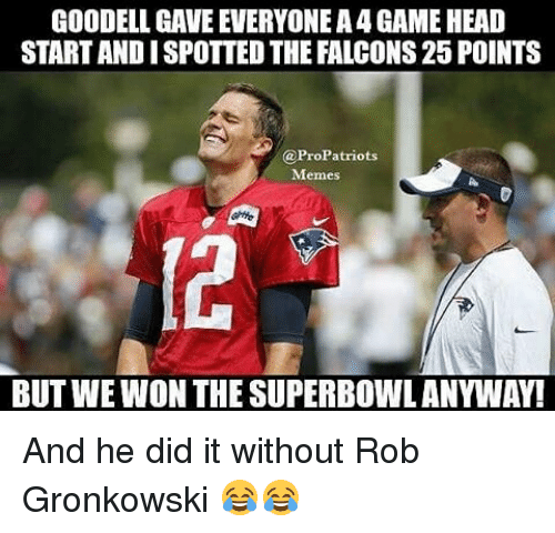Gronkowski: GOODELL GAVE EVERYONE A4 GAME HEAD  STARTANDISPOTTEDTHE FALCONS25 POINTS  ProPatriots  Memes  BUT WEWON THE SUPERBOWLANYWAY! And he did it without Rob Gronkowski 😂😂