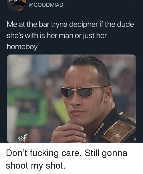Dude, Fucking, and Memes: @GOODMIAD  Me at the bar tryna decipher if the dude  she's with is her man or just her  homeboy Don't fucking care. Still gonna shoot my shot.