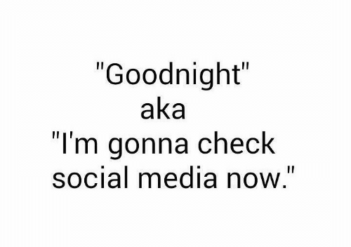 "aka: ""Goodnight""  aka  ""I'm gonna check  social media now."""