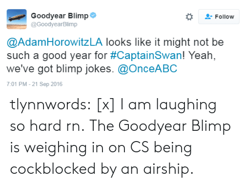 Blimp: Goodyear Blimp  @GoodyearBlimp  Follow  @AdamHorowitzLA looks like it might not be  such a good year for #CaptainSwan! Yeah,  we've got blimp jokes. @OnceABC  7:01 PM-21 Sep 2016 tlynnwords:  [x] I am laughing so hard rn. The Goodyear Blimp is weighing in on CS being cockblocked by an airship.