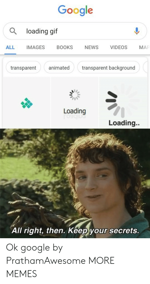 Books, Dank, and Gif: Google  a loading gif  BOOKS  NEWS  VIDEOS  ALL  IMAGES  MA  animated  transparent background  transparent  Loading  Loading..  All right, then. Keep your secrets. Ok google by PrathamAwesome MORE MEMES