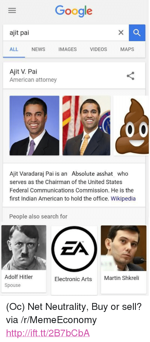 """Google, Martin, and Martin Shkreli: Google  ajit pai  ALL NEWS IMAGES VIDEOS MAPS  Ajit V. Pai  American attorney  Ajit Varadaraj Pai is an Absolute asshat who  serves as the Chairman of the United States  Federal Communications Commission. He is the  first Indian American to hold the office. Wikipedia  People also search for  Adolf Hitler  Spouse  Electronic Arts  Martin Shkreli <p>(Oc) Net Neutrality, Buy or sell? via /r/MemeEconomy <a href=""""http://ift.tt/2B7bCbA"""">http://ift.tt/2B7bCbA</a></p>"""