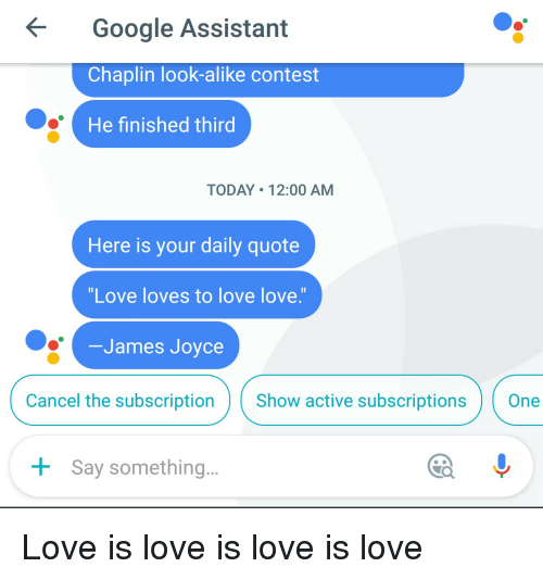 Subscripter: Google Assistant  Chaplin look-alike contest  He finished third  TODAY 12:00 AM  Here is your daily quote  Love loves to love love.  James Joyce  Cancel the subscription  Show active subscriptions  One  Say something Love is love is love is love